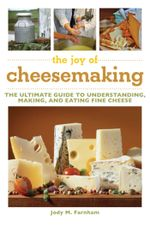 The Joy of Cheesemaking : The Ultimate Guide to Understanding, Making, and Eating Fine Cheese - Jody M. Farnham