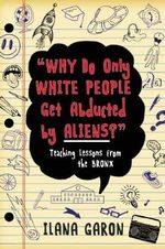 Why Do Only White People Get Abducted by Aliens? : Teaching Lessons from the Bronx - Ilana Garon