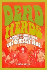 Deadheads : Stories from Fellow Artists, Friends & Followers of the Grateful Dead - Linda Kelly