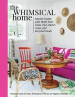 The Whimsical Home : Interior Design with Thrift Store Finds, Flea Market Gems, and Recycled Goods - Susanna Zacke