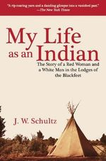 My Life as an Indian : The Story of a Red Woman and a White Man in the Lodges of the Blackfeet - James Willard Schultz