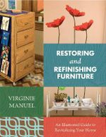 Restoring and Refinishing Furniture : An Illustrated Guide to Revitalizing Your Home - Virginie Manuel