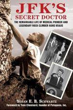 JFK's Secret Doctor : The Remarkable Life of Medical Pioneer and Legendary Rock Climber Hans Kraus - Susan Schwartz