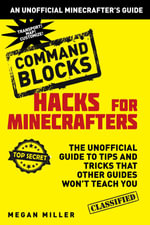 Hacks for Minecrafters : Command Blocks: The Unofficial Guide to Tips and Tricks That Other Guides Won't Teach You - Megan Miller