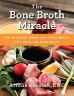 The Bone Broth Miracle : How an Ancient Remedy Can Improve Health, Fight Aging, and Boost Beauty - Ariane Resnick