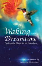 Waking in the Dreamtime : Finding the Magic in the Mundane - Catherine Hebenstreit