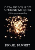 Data Resource Understanding : Utilizing the Data Resource Data - Michael Brackett