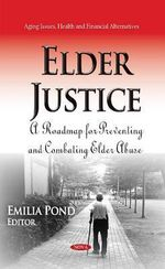 Elder Justice : A Roadmap for Preventing and Combating Elder Abuse