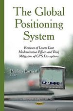 The Global Positioning System : Reviews of Lower Cost Modernization Efforts and Risk Mitigation of GPS Disruptions