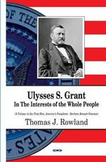 Ulysses S Grant : In the Interests of the Whole People - Thomas J. Rowland