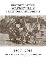 History of the Waterville Fire Department - 1809-2015 - Lieutenant Scott a Holst