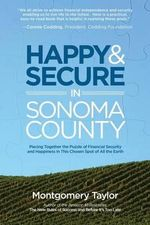 Happy & Secure in Sonoma County : Piecing Together the Puzzle of Financial Security and Happiness in This Chosen Spot of All the Earth - Montgomery Taylor