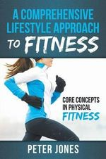 A Comprehensive Lifestyle Approach to Fitness : Core Concepts in Physical Fitness - Peter Jones