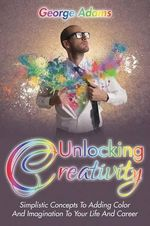 Unlocking Creativity : Simplistic Concepts to Adding Color and Imagination to Your Life and Career - George Adams