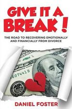 Give It a Break! : The Road to Recovering Emotionally and Financially from Divorce - Daniel Foster