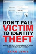 Don't Fall Victim to Identity Theft : How to Protect Your Name from Being Used Without Your Consent - Brian Lewis