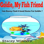 Goldie My Fish Friend : Can Danny find a Good Home for Goldie - Stacey Winter's