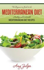 The Beginner's Guide to the Mediterranean Diet : Healthy and Delectable Mediterranean Diet Recipes - Amy Zulpa