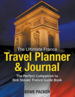 The Ultimate France Travel Planner & Journal : The Perfect Companion to Rick Steves' France Guide Book - Bowe Packer