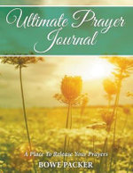 Ultimate Prayer Journal : A Place to Release Your Prayers - Bowe Packer