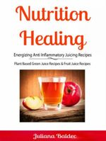 Nutrition Healing : Energizing Anti Inflammatory Juicing Recipes: Plant Based Green Juice Recipes & Fruit Juice Recipes - Juliana Baldec
