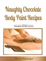 Naughty Chocolate Body Paint Recipes : Naughty Recipes Series - Mary Hunziger