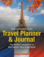 The Ultimate Paris Travel Planner & Journal : The Perfect Companion to Rick Steves' Paris Guide Book - Bowe Packer