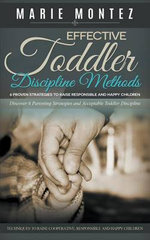 Effective Toddler Discipline Methods : 6 Proven Strategies to Raise Responsible and Happy Children: Discover 6 Parenting Strategies and Acceptable Toddler Discipline Techniques to Raise Cooperative, Responsible and Happy Children - Marie Montez