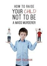 How to Raise Your Child Not to Be a Mass Murderer - Gary Callahan