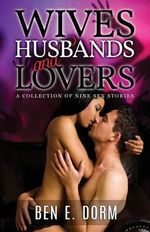 Wives, Husbands and Lovers : A Collection of Nine Sex Stories - Ben E. Dorm