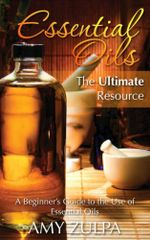 Essential Oils - The Ultimate Resource : A Beginner's Guide to the Use of Essential Oils - Amy Zulpa