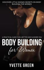 Body Building for Women : A Practical Guide For a Better and Slimmer You: Discover Little Known Secrets on Body Building for Women - Yvette Green