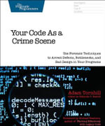 Your Code as a Crime Scene : Use Forensic Techniques to Arrest Defects, Bottlenecks, and Bad Design in Your Programs - Adam Tornhill