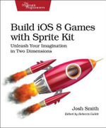 Build iOS 8 Games with Sprite Kit : Unleash Your Imagination in Two Dimensions - Josh Smith