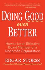 Doing Good Even Better : How To Be An Effective Board Member Of A Nonprofit Organization - Edgar Stoesz
