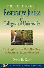 Little Book of Restorative Justice for Colleges and Universities : Repairing Harm And Rebuilding Trust In Response To Student Misconduct - David Karp