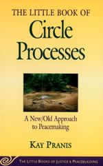 Little Book of Circle Processes : A New/Old Approach To Peacemaking - Kay Pranis