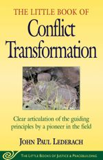 Little Book of Conflict Transformation : Clear Articulation Of The Guiding Principles By A Pioneer In The Field - John Lederach