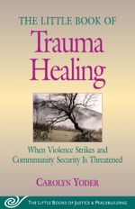 Little Book of Trauma Healing : When Violence Striked And Community Security Is Threatened - Carolyn Yoder