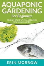 Aquaponic Gardening for Beginners : Raising Fish and Growing Vegetables in Aquaponics Garden - Erin Morrow