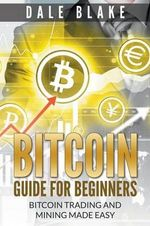 Bitcoin Guide for Beginners : Bitcoin Trading and Mining Made Easy - Dale Blake