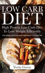 Low Carb Diet : High Protein Low Carb Diet To Lose Weight Efficiently: Lose Weight Effectively With High Protein Low Carb Diet - Yvette Green