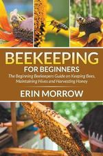 Beekeeping for Beginners : The Beginning Beekeepers Guide on Keeping Bees, Maintaining Hives and Harvesting Honey - Erin Morrow