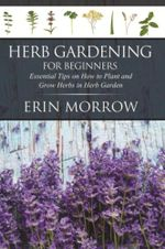 Herb Gardening For Beginners : Essential Tips on How to Plant and Grow Herbs in Herb Garden - Erin Morrow