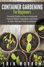 Container Gardening for Beginners : Essential Guide on How to Grow and Harvest Plants, Vegetables and Fruits in Tubs, Pots and Other Containers - Erin Morrow
