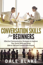Conversation Skills For Beginners : Effective Communication Strategies to Improve Your Social Skills and Being Able to Talk and Connect with Anyone - Dale Blake