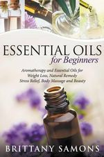 Essential Oils for Beginners : Aromatherapy and Essential Oils for Weight Loss, Natural Remedy, Stress Relief, Body Massage and Beauty - Brittany Samons