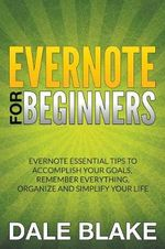 Evernote for Beginners : Evernote Essential Tips to Accomplish Your Goals, Remember Everything, Organize and Simplify Your Life - Dale Blake