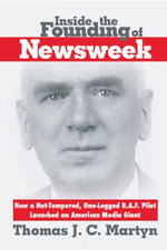 Inside The Founding Of Newsweek : How a Hot-Tempered, One-Legged R.A.F. Pilot Launched an American Media Giant - Thomas J. C. Martyn