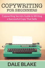 Copywriting For Beginners : Copywriting Secrets Guide to Writing a Successful Copy That Sells - Dale Blake